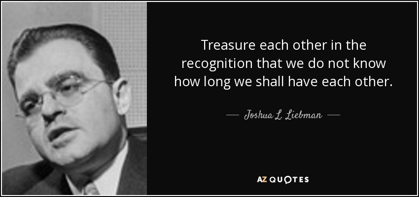 Treasure each other in the recognition that we do not know how long we shall have each other. - Joshua L. Liebman