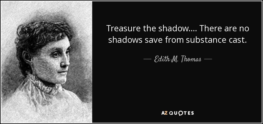 Treasure the shadow. ... There are no shadows save from substance cast. - Edith M. Thomas