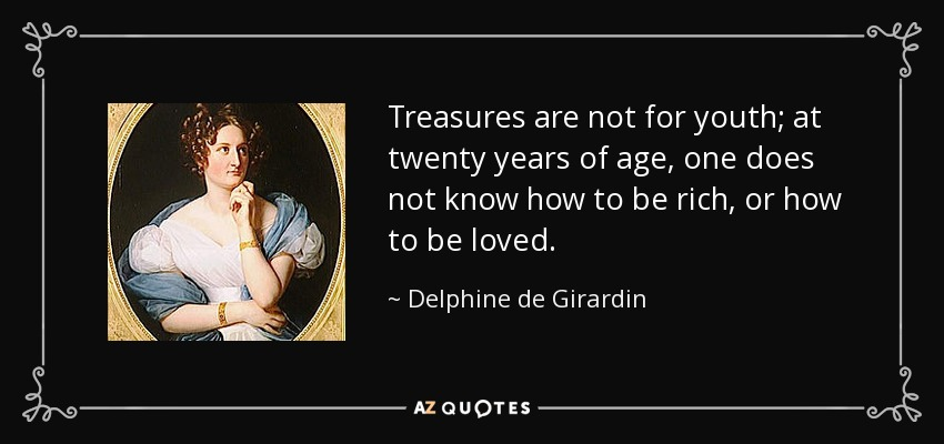 Treasures are not for youth; at twenty years of age, one does not know how to be rich, or how to be loved. - Delphine de Girardin