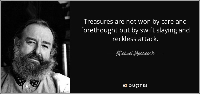 Treasures are not won by care and forethought but by swift slaying and reckless attack. - Michael Moorcock