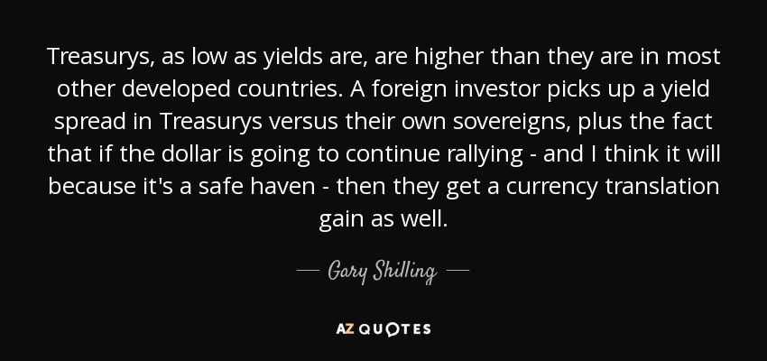 Treasurys, as low as yields are, are higher than they are in most other developed countries. A foreign investor picks up a yield spread in Treasurys versus their own sovereigns, plus the fact that if the dollar is going to continue rallying - and I think it will because it's a safe haven - then they get a currency translation gain as well. - Gary Shilling