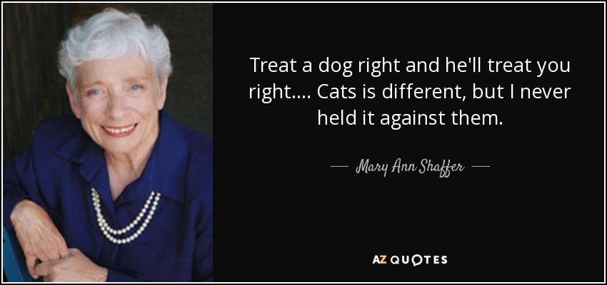Treat a dog right and he'll treat you right. ... Cats is different, but I never held it against them. - Mary Ann Shaffer