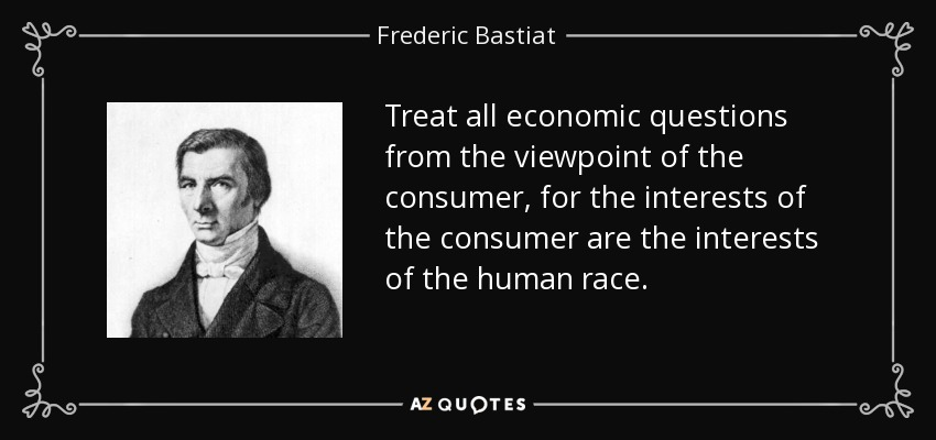 Treat all economic questions from the viewpoint of the consumer, for the interests of the consumer are the interests of the human race. - Frederic Bastiat