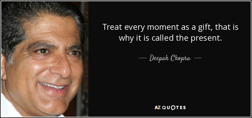 Treat every moment as a gift, that is why it is called the present. - Deepak Chopra
