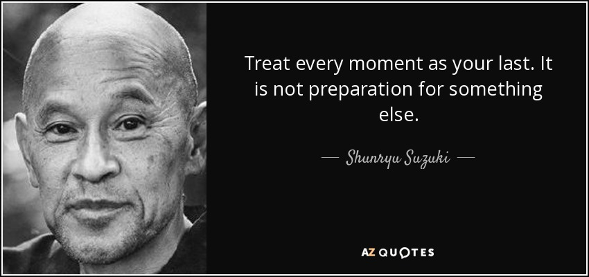 Treat every moment as your last. It is not preparation for something else. - Shunryu Suzuki
