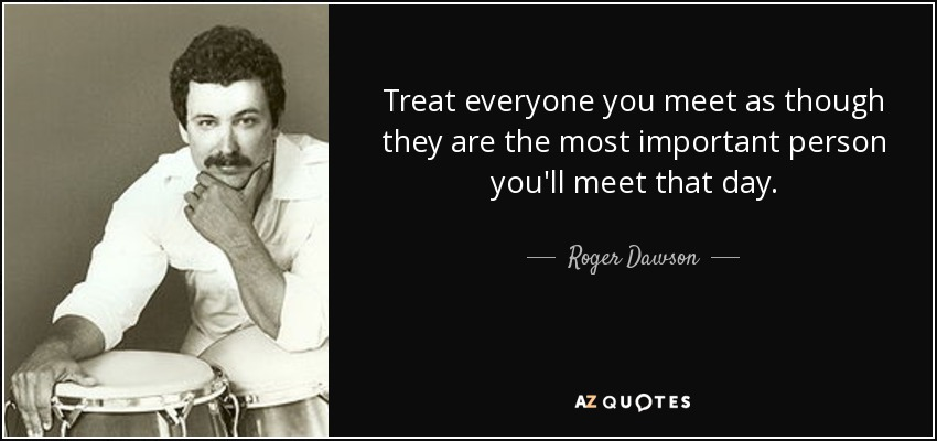 Treat everyone you meet as though they are the most important person you'll meet that day. - Roger Dawson