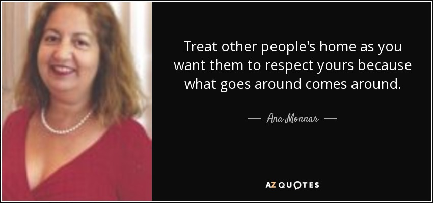 Treat other people's home as you want them to respect yours because what goes around comes around. - Ana Monnar