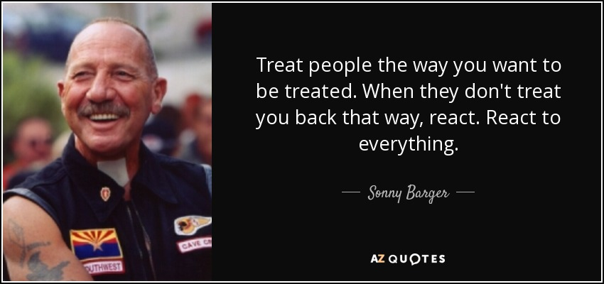 Treat people the way you want to be treated. When they don't treat you back that way, react. React to everything. - Sonny Barger
