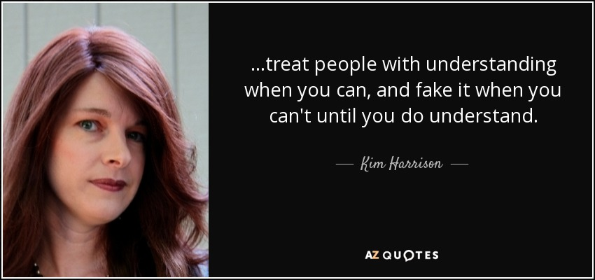 ...treat people with understanding when you can, and fake it when you can't until you do understand. - Kim Harrison
