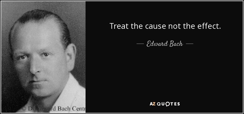 Treat the cause not the effect. - Edward Bach