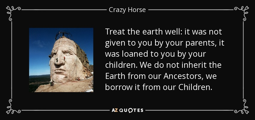 Treat the earth well: it was not given to you by your parents, it was loaned to you by your children. We do not inherit the Earth from our Ancestors, we borrow it from our Children. - Crazy Horse