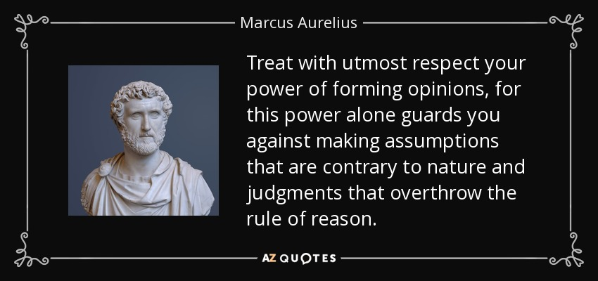 Treat with utmost respect your power of forming opinions, for this power alone guards you against making assumptions that are contrary to nature and judgments that overthrow the rule of reason. - Marcus Aurelius