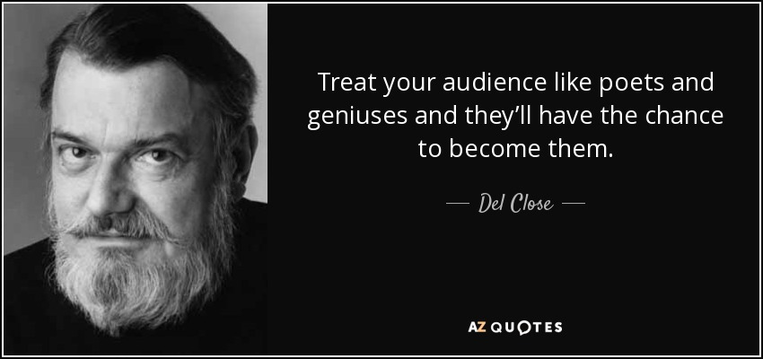 Treat your audience like poets and geniuses and they'll have the chance to become them. - Del Close