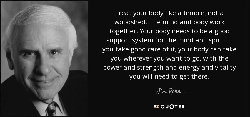 Treat your body like a temple, not a woodshed. The mind and body work together. Your body needs to be a good support system for the mind and spirit. If you take good care of it, your body can take you wherever you want to go, with the power and strength and energy and vitality you will need to get there. - Jim Rohn