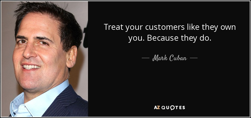 Treat your customers like they own you. Because they do. - Mark Cuban