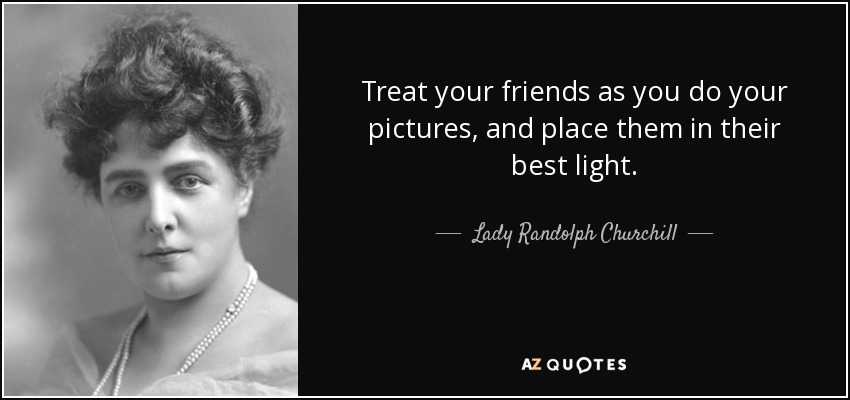 Treat your friends as you do your pictures, and place them in their best light. - Lady Randolph Churchill