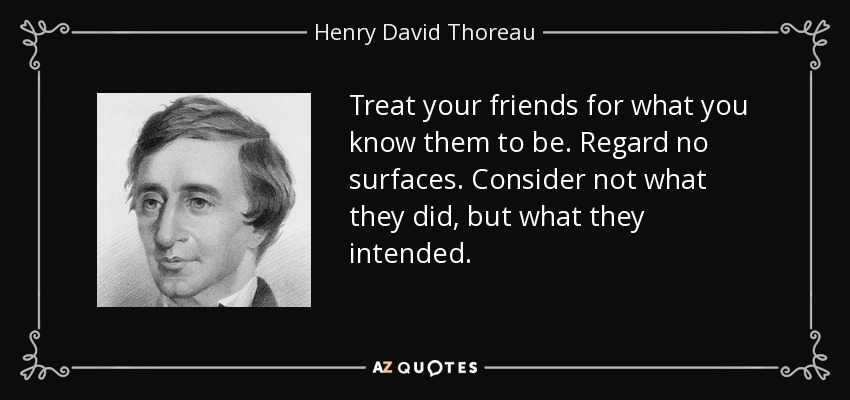 Treat your friends for what you know them to be. Regard no surfaces. Consider not what they did, but what they intended. - Henry David Thoreau