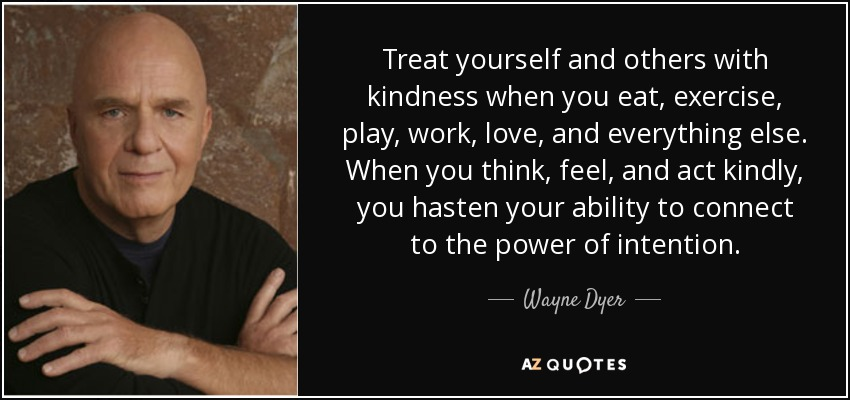 Treat yourself and others with kindness when you eat, exercise, play, work, love, and everything else. When you think, feel, and act kindly, you hasten your ability to connect to the power of intention. - Wayne Dyer
