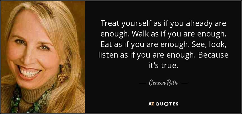 Treat yourself as if you already are enough. Walk as if you are enough. Eat as if you are enough. See, look, listen as if you are enough. Because it's true. - Geneen Roth