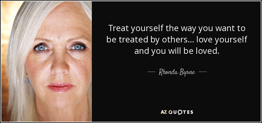 Treat yourself the way you want to be treated by others... love yourself and you will be loved. - Rhonda Byrne