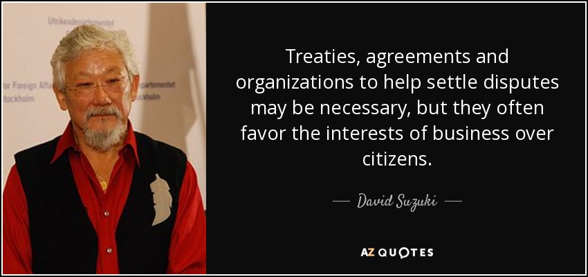 Treaties, agreements and organizations to help settle disputes may be necessary, but they often favor the interests of business over citizens. - David Suzuki