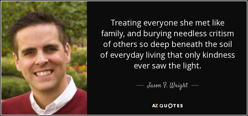 Treating everyone she met like family, and burying needless critism of others so deep beneath the soil of everyday living that only kindness ever saw the light. - Jason F. Wright