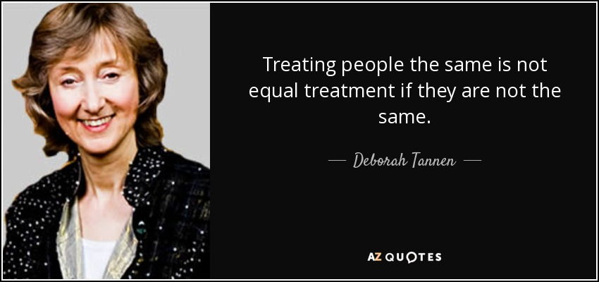 Treating people the same is not equal treatment if they are not the same. - Deborah Tannen