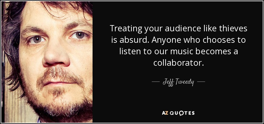 Treating your audience like thieves is absurd. Anyone who chooses to listen to our music becomes a collaborator. - Jeff Tweedy