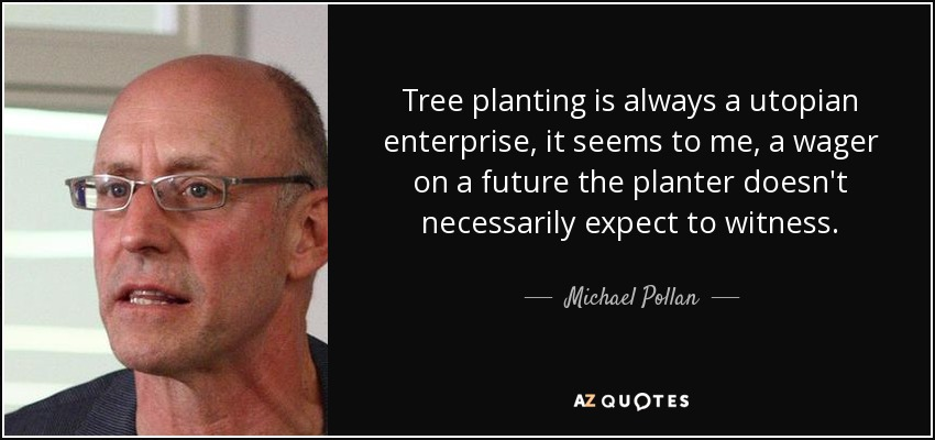 Tree planting is always a utopian enterprise, it seems to me, a wager on a future the planter doesn't necessarily expect to witness. - Michael Pollan