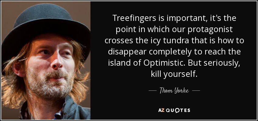 Treefingers is important, it's the point in which our protagonist crosses the icy tundra that is how to disappear completely to reach the island of Optimistic. But seriously, kill yourself. - Thom Yorke