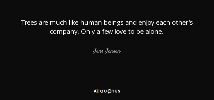 Trees are much like human beings and enjoy each other's company. Only a few love to be alone. - Jens Jensen