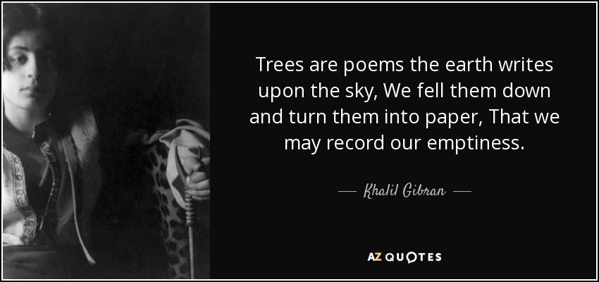 Trees are poems the earth writes upon the sky, We fell them down and turn them into paper, That we may record our emptiness. - Khalil Gibran