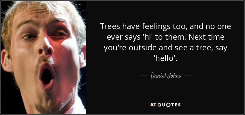 Trees have feelings too, and no one ever says 'hi' to them. Next time you're outside and see a tree, say 'hello'. - Daniel Johns