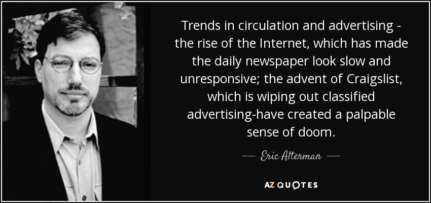 Trends in circulation and advertising - the rise of the Internet, which has made the daily newspaper look slow and unresponsive; the advent of Craigslist, which is wiping out classified advertising-have created a palpable sense of doom. - Eric Alterman