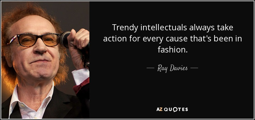 Trendy intellectuals always take action for every cause that's been in fashion. - Ray Davies