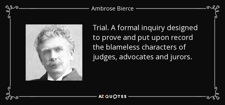 Trial. A formal inquiry designed to prove and put upon record the blameless characters of judges, advocates and jurors. - Ambrose Bierce