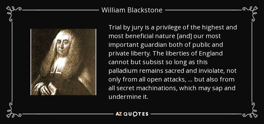 Trial by jury is a privilege of the highest and most beneficial nature [and] our most important guardian both of public and private liberty. The liberties of England cannot but subsist so long as this palladium remains sacred and inviolate, not only from all open attacks, ... but also from all secret machinations, which may sap and undermine it. - William Blackstone