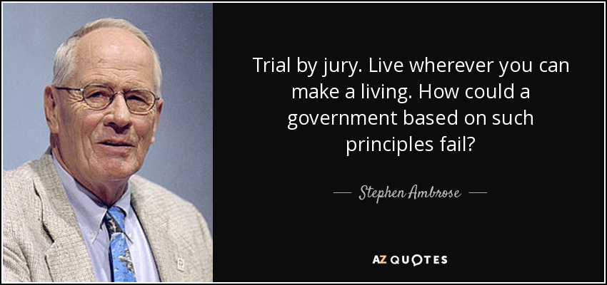 Trial by jury. Live wherever you can make a living. How could a government based on such principles fail? - Stephen Ambrose