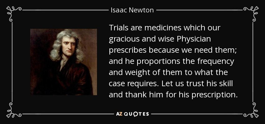 Trials are medicines which our gracious and wise Physician prescribes because we need them; and he proportions the frequency and weight of them to what the case requires. Let us trust his skill and thank him for his prescription. - Isaac Newton