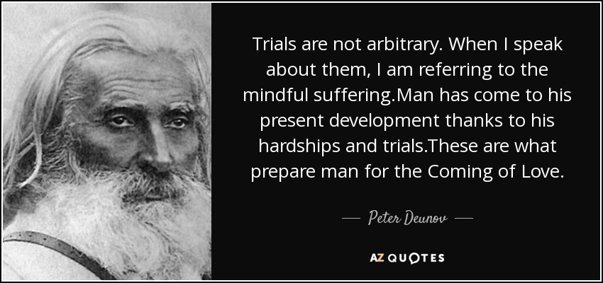 Trials are not arbitrary. When I speak about them, I am referring to the mindful suffering.Man has come to his present development thanks to his hardships and trials.These are what prepare man for the Coming of Love. - Peter Deunov