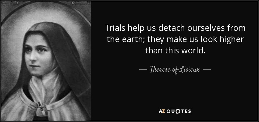 Trials help us detach ourselves from the earth; they make us look higher than this world. - Therese of Lisieux