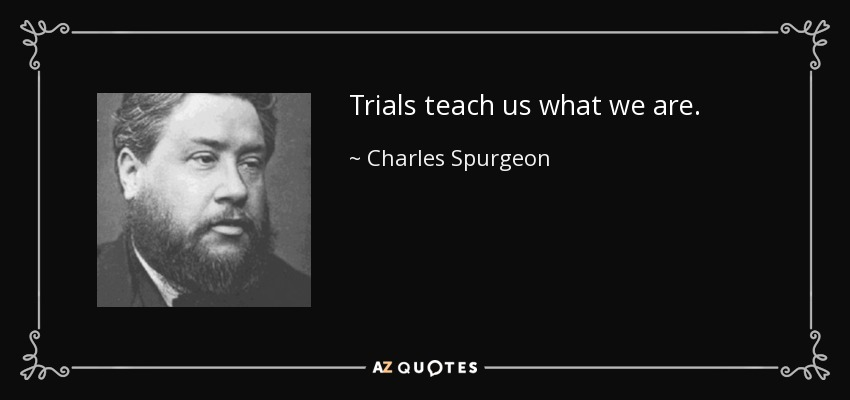 Trials teach us what we are. - Charles Spurgeon
