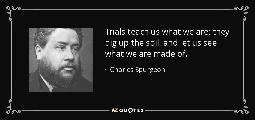Trials teach us what we are; they dig up the soil, and let us see what we are made of. - Charles Spurgeon