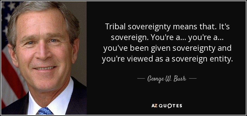 Tribal sovereignty means that. It's sovereign. You're a... you're a... you've been given sovereignty and you're viewed as a sovereign entity. - George W. Bush