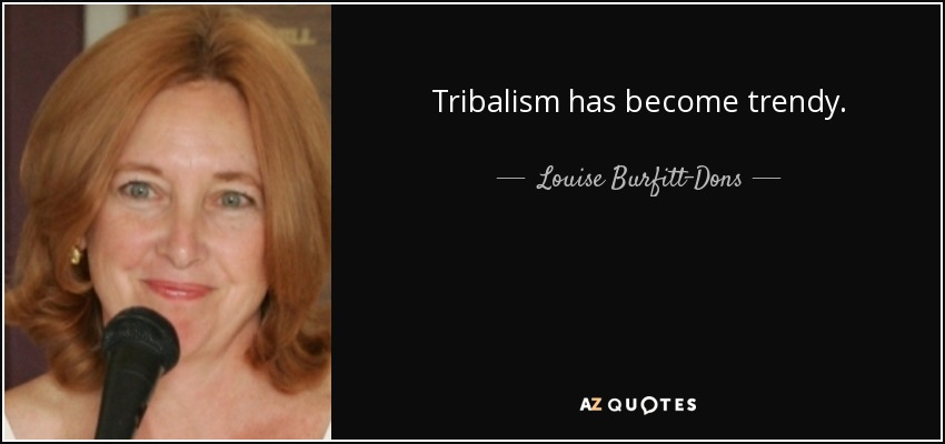 Tribalism has become trendy. - Louise Burfitt-Dons