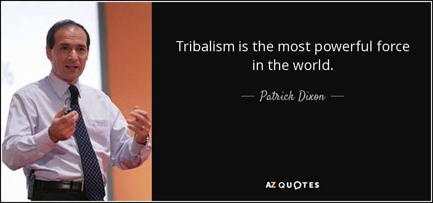 Tribalism is the most powerful force in the world. - Patrick Dixon