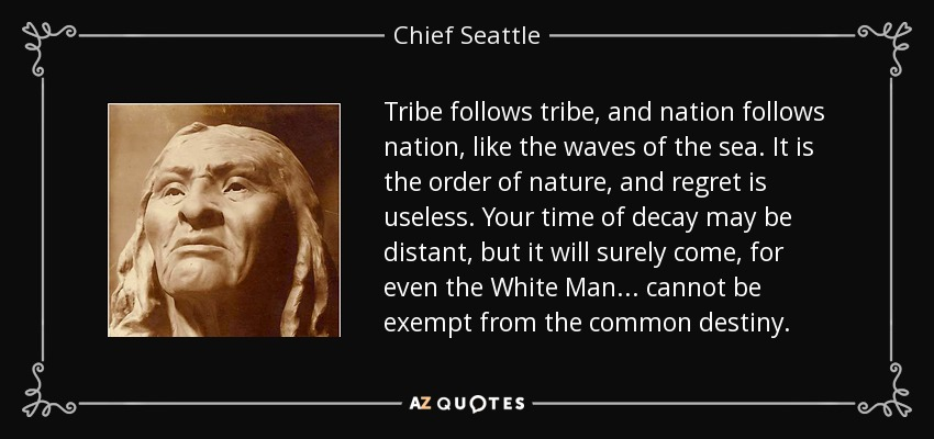 Tribe follows tribe, and nation follows nation, like the waves of the sea. It is the order of nature, and regret is useless. Your time of decay may be distant, but it will surely come, for even the White Man ... cannot be exempt from the common destiny. - Chief Seattle