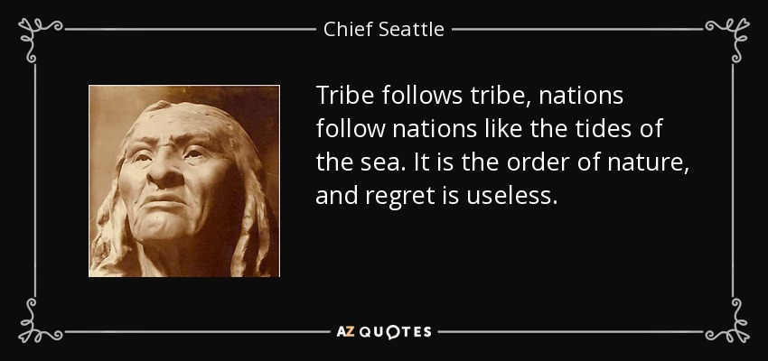 Tribe follows tribe, nations follow nations like the tides of the sea. It is the order of nature, and regret is useless. - Chief Seattle