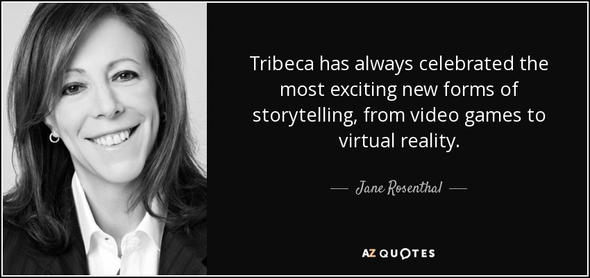 Tribeca has always celebrated the most exciting new forms of storytelling, from video games to virtual reality. - Jane Rosenthal