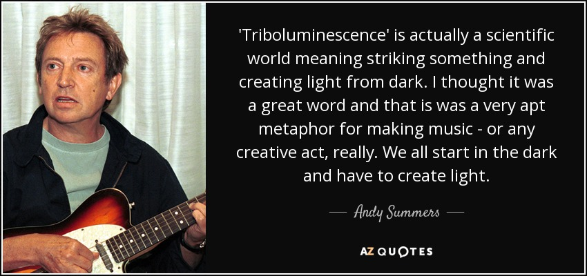 'Triboluminescence' is actually a scientific world meaning striking something and creating light from dark. I thought it was a great word and that is was a very apt metaphor for making music - or any creative act, really. We all start in the dark and have to create light. - Andy Summers